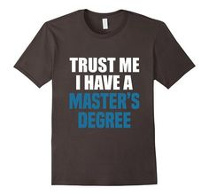 Trust Me I Have A Master's Degree T-Shirt | One of the largest and best collection of Mother's day style sayings and graphic tee shirts anywhere on the web. The great gift for your mom or wife. More styles daily updated!
