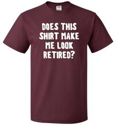 "Funny Retirement Shirt Ah, the life of a retiree! They finally get to chill and not worry about work. The ""Does This Shirt Make Me Look Retired"" shirt is for your favorite retiree who is enjoying thei"