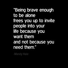 """""""Being brave enough to be alone frees you up to invite people into your life because you want them and not because you need them."""" - Mandy Hale, The Single Woman: Life, Love, and a Dash of Sass XOXO, Martina Need Quotes, Happy Quotes, Quotes To Live By, Funny Quotes, Happy Single Quotes, Be Brave Quotes, Quotes Quotes, Strong Quotes, Change Quotes"""