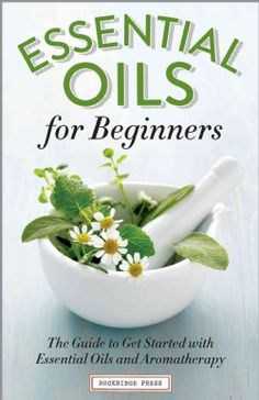 Essential Oils for Beginners: The Guide to Get Started with Essential Oils and Aromatherapy (Paperback)