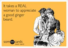 It takes a REAL woman to appreciate a good ginger beard.