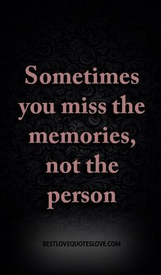 Sometimes you miss the memories, not the person