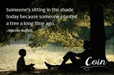 """""""Someone is sitting in the shade today because someone planted a tree a long time ago."""" ~ Warren Buffet"""