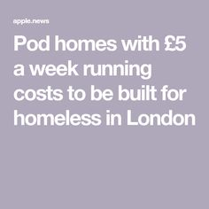 Pod homes with £5 a week running costs to be built for homeless in London Homeless People, Homes, London, Running, Building, Houses, Keep Running, Buildings, Home