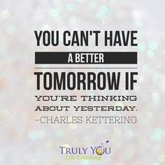"""""""You can't have a better tomorrow if you are thinking about yesterday."""" Charles Kettering #quotes We all need to grow forward, taking what happened yesterday, learning from it and putting those lessons to use for our better selves.  Draw from yesterday, but don't allow yourself to live there..it's not where you're meant to be."""