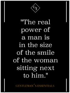 """The real power of a man is in the size of the smile of the woman sitting next to him."""