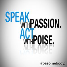 Speak with passion. Act with poise. #besomebody.