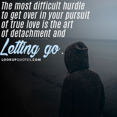 The most difficult hurdle to get over in your pursuit of true love is the art of detachment and letting go. #badrealtionship #relationship #lettinggo #feelings #quotes