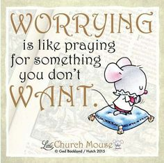 ♡♡♡ Worrying is like praying for something you don't Want. Amen...Little Church Mouse. 30 September 2015. ♡♡♡