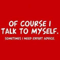 Of course I talk to myself, sometimes I need expert advice