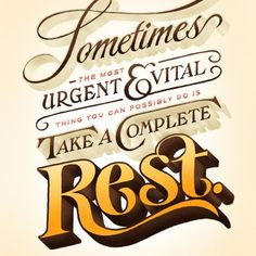 """Sometimes the most urgent & vital thing you can possibly do is take a complete rest."""