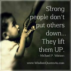 Strong people don't put others down. They lift them up ~ Michael P. Watson
