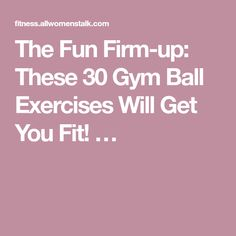 The Fun Firm-up: These 30 Gym Ball Exercises Will Get You Fit! …