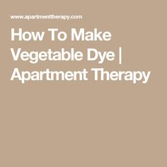 How To Make Vegetable Dye | Apartment Therapy