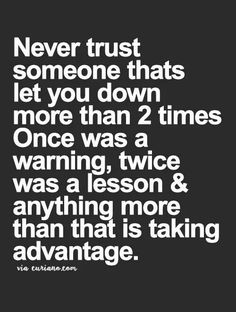 Never trust someone that has ldt you down more than 2 times. Once was a warning, twice was a lesson & anything more than that is taking advantage.
