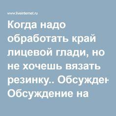 Когда надо обработать край лицевой глади, но не хочешь вязать резинку.. Обсуждение на LiveInternet - Российский Сервис Онлайн-Дневников