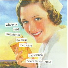 Anne Taintor → whoever said laughter is the best medicine has clearly never tasted liquor