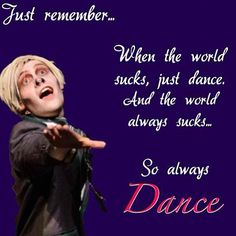 Dance - Just remember: when the world sucks, just dance. And the world always sucks...so always dance.