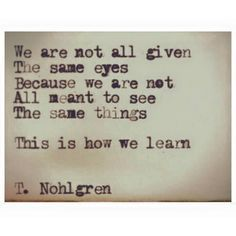 We are not all given the same eyes because we are not all meant to see the same things. This is how we learn.