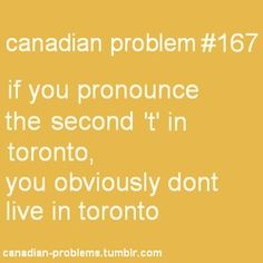 I don't live in Toronto, but I don't pronounce the second T either<<me, and my mom totally pronounced the second t which sounds so funny Canadian Memes, Canadian Things, I Am Canadian, Canadian Girls, Canadian Humour, Canadian Bacon, Canada Funny, Canada Eh, Toronto Canada