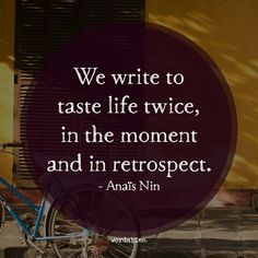 We write to taste life twice, in the moment and in retrospect. —  Anaïs Nin