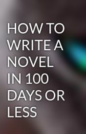 HOW TO WRITE A NOVEL IN 100 DAYS OR LESS HOW TO WRITE A NOVEL IN 100 DAYS OR LESS - Wattpad