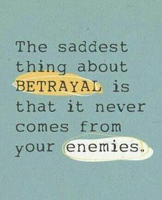 This is the truest statement I have ever read. Betrayal come's from the people who u love the most....