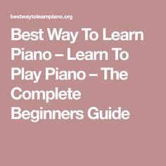 Best Way To Learn Piano – Learn To Play Piano – The Complete Beginners Guide