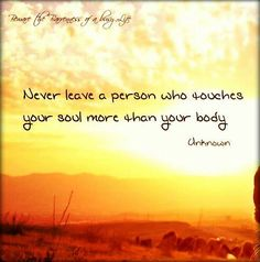 Never!.. It's easy to find someone who can touch your body, but is really hard to find someone who can touch your soul! #Soul #Love