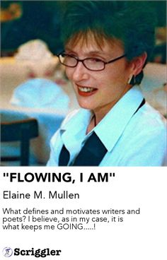 """""""FLOWING, I AM"""" by Elaine M. Mullen https://scriggler.com/detailPost/story/116705 What defines and motivates writers and poets? I believe, as in my case, it is what keeps me GOING.....!"""