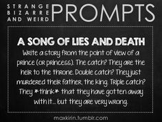 ✐ DAILY WEIRD PROMPT ✐  A SONG OF LIES AND DEATH Write a story from the point of view of a prince (or princess). The catch? They are the heir to the throne. Double catch? They just murdered their father, the king. Triple catch? They *think* that they have gotten away with it… but they are very wrong.  Want to publish a story inspired by this prompt? Click here to read the guidelines~ ♥︎ And, if you're looking for more writerly content, make sure to follow me: maxkirin.tumblr.com!