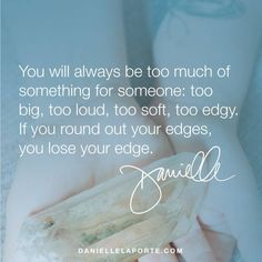 You will always be too much of something for someone: too big, too loud, too soft, too edgy. If you round out your edges, you lose your edge.  Share this with someone who needs it: http://www.daniellelaporte.com/the-positivity-of-pride/