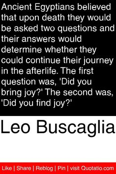 Leo Buscaglia - Ancient Egyptians believed that upon death they would be asked two questions and their answers would determine whether they could continue their journey in the afterlife. The first question was, 'Did you bring joy?' The second was, 'Did yo Leo Buscaglia Quotes, Leo Quotes, Death Quotes, Quotable Quotes, The Words, Jonathan Swift Quotes, Life Questions, This Or That Questions, Mysterious Quotes