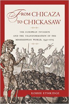 From Chicaza to Chickasaw: The European Invasion and the Transformation of the Mississippian World, 1540-1715: Robbie Ethridge: 9780807834350: Amazon.com: Books