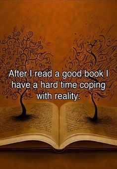 After I read a good book I have a hard time coping with reality.