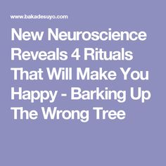 New Neuroscience Reveals 4 Rituals That Will Make You Happy - Barking Up The Wrong Tree