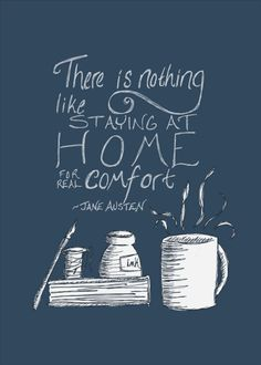 """There is nothing like staying at home for real comfort.""  -Jane Austen"