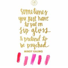 sometimes you just have to ... - Mindy Kaling