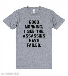 Good Morning, I See The Assassins Have Failed | Good morning, I see the assassins have failed. You will have to hire better ones to vanquish me! Showcase your obvious royalty, all while brightening everyone's day!