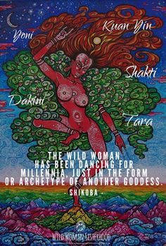 The Wild Woman has been dancing for Millennia, in the form or archetype of another Goddess.. ~ Shikoba