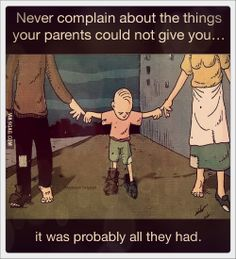 Never complain about the things your parents could not give you...  #parents #quotes