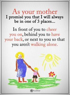 As your mother I promise you that I will always be in one of 3 places... In front of you to cheer you on, behind you to have your back, or next to you so that you aren't walking alone. #powerofpositivity #positivewords #positivethinking #inspirationalquote #motivationalquotes #quotes #life #love #hope #faith #respect #mother #motherlove #promise #cheer #behind #next