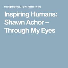 Inspiring Humans: Shawn Achor – Through My Eyes