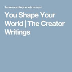 You Shape Your World | The Creator Writings