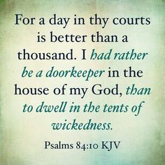 bibledevotionals:Psalm 84:10 (KJV) - For a day in thy courts is better than a thousand.  I had rather be a doorkeeper in the house of my God, than to dwell in the tents of wickedness.