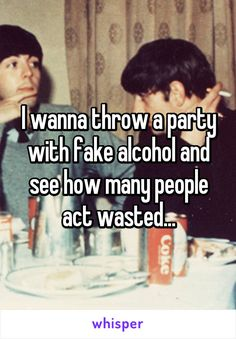 I wanna throw a party with fake alcohol and see how many people act wasted...