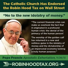 """The current financial crisis can make us overlook the fact that it originated in a profound human crisis: the denial of the primacy of the human person! The worship of the golden calf has returned in a new and ruthless guise in the idolatry of money and the dictatorship of an impersonal economy lacking a truly human purpose."" Pope Francis 11/2013 join our twitter campaign: https://twitter.com/RobinHoodTax & our Facebook campaign: https://www.facebook.com/RobinHoodTaxUSA PIN & SHARE this…"