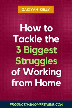 How to Tackle the 3 Biggest Struggles of Working from Home - Productive Mompreneur