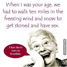 When I was your age getting stoned and having sex wasn't so easy.