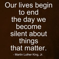 Our lives begin to end the day we become silent about things that matter.  -Martin Luther King Jr.-